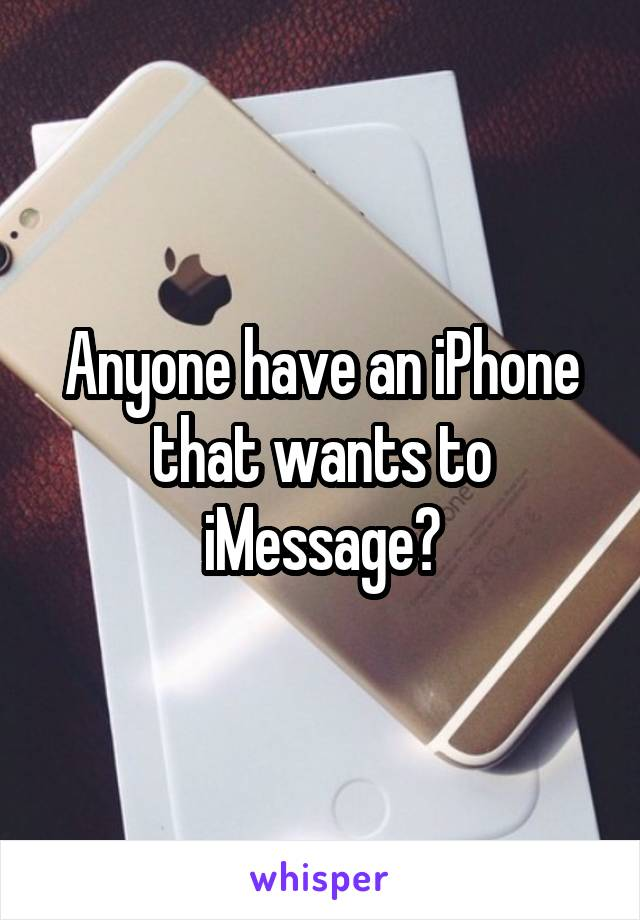 Anyone have an iPhone that wants to iMessage?