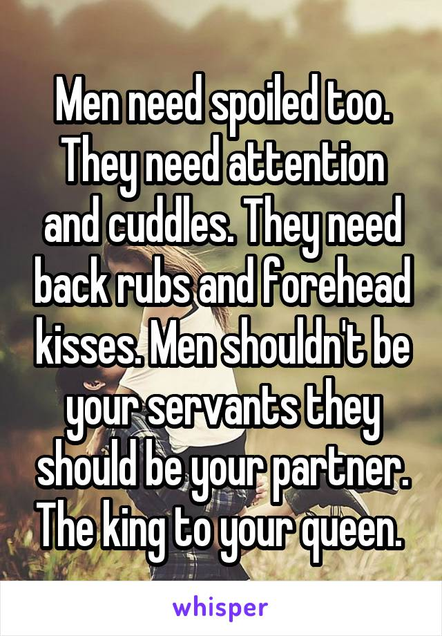 Men need spoiled too. They need attention and cuddles. They need back rubs and forehead kisses. Men shouldn't be your servants they should be your partner. The king to your queen.