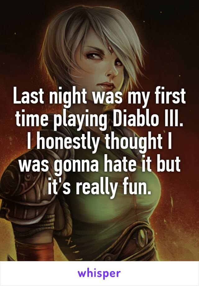 Last night was my first time playing Diablo III. I honestly thought I was gonna hate it but it's really fun.