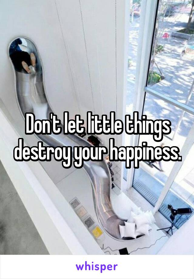 Don't let little things destroy your happiness.