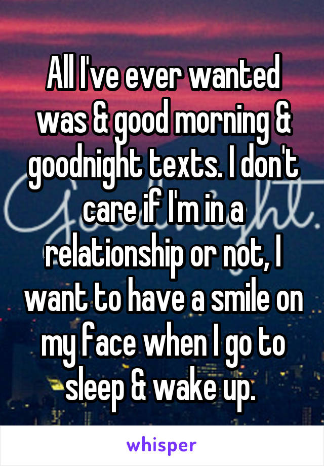 All I've ever wanted was & good morning & goodnight texts. I don't care if I'm in a relationship or not, I want to have a smile on my face when I go to sleep & wake up.