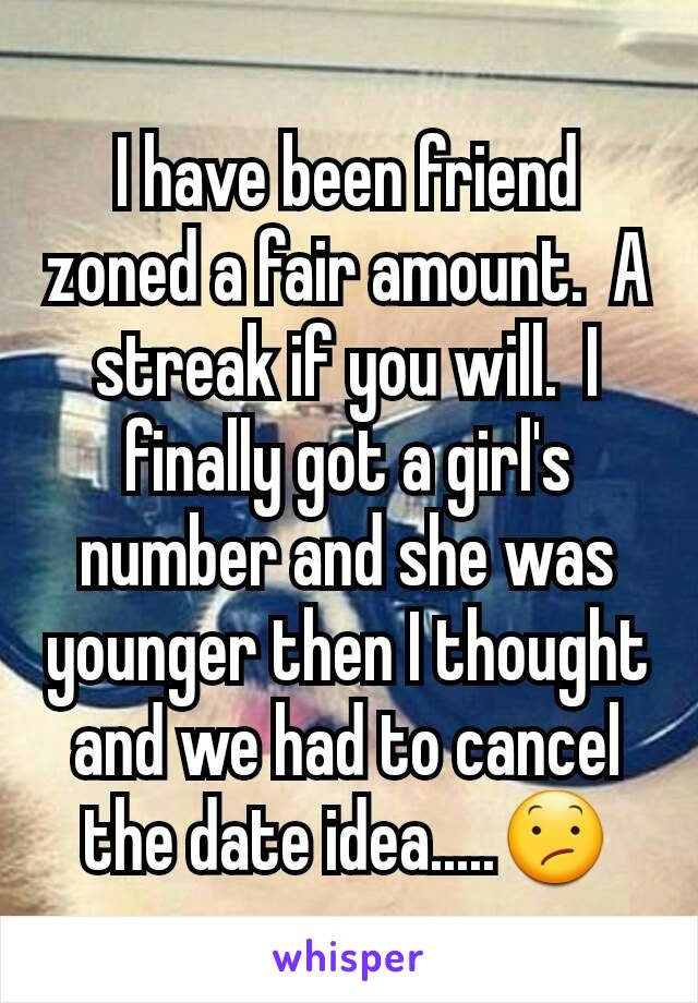 I have been friend zoned a fair amount.  A streak if you will.  I finally got a girl's number and she was younger then I thought and we had to cancel the date idea.....😕