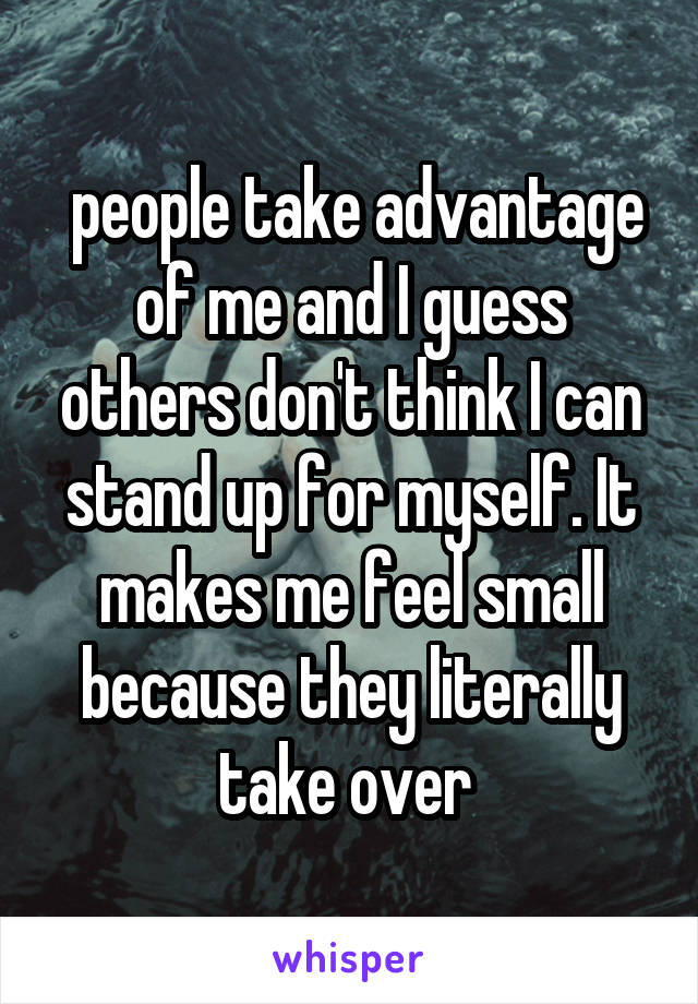 people take advantage of me and I guess others don't think I can stand up for myself. It makes me feel small because they literally take over