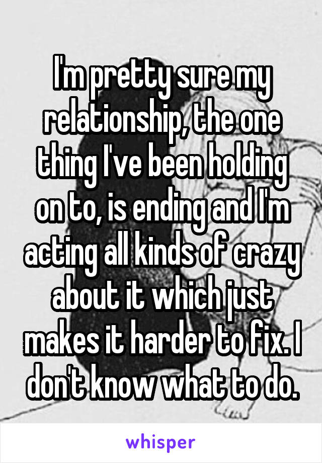 I'm pretty sure my relationship, the one thing I've been holding on to, is ending and I'm acting all kinds of crazy about it which just makes it harder to fix. I don't know what to do.