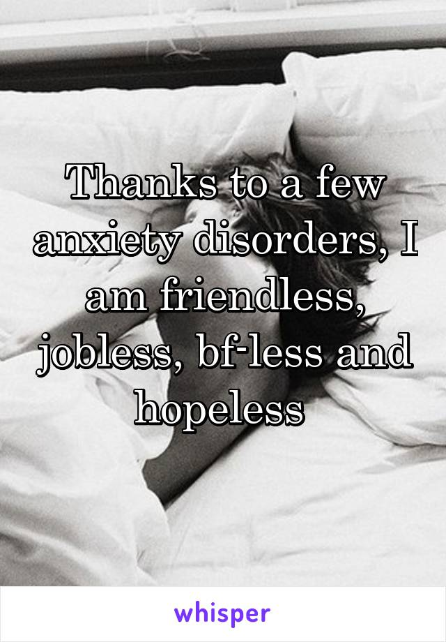 Thanks to a few anxiety disorders, I am friendless, jobless, bf-less and hopeless