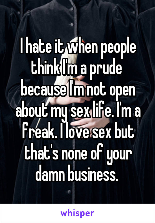I hate it when people think I'm a prude  because I'm not open about my sex life. I'm a freak. I love sex but that's none of your damn business.
