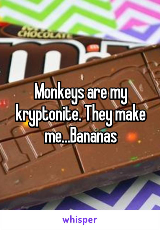 Monkeys are my kryptonite. They make me...Bananas
