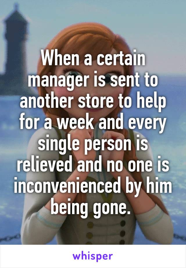When a certain manager is sent to another store to help for a week and every single person is relieved and no one is inconvenienced by him being gone.