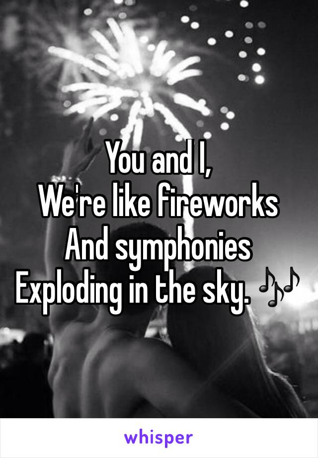 You and I, We're like fireworks  And symphonies  Exploding in the sky. 🎶