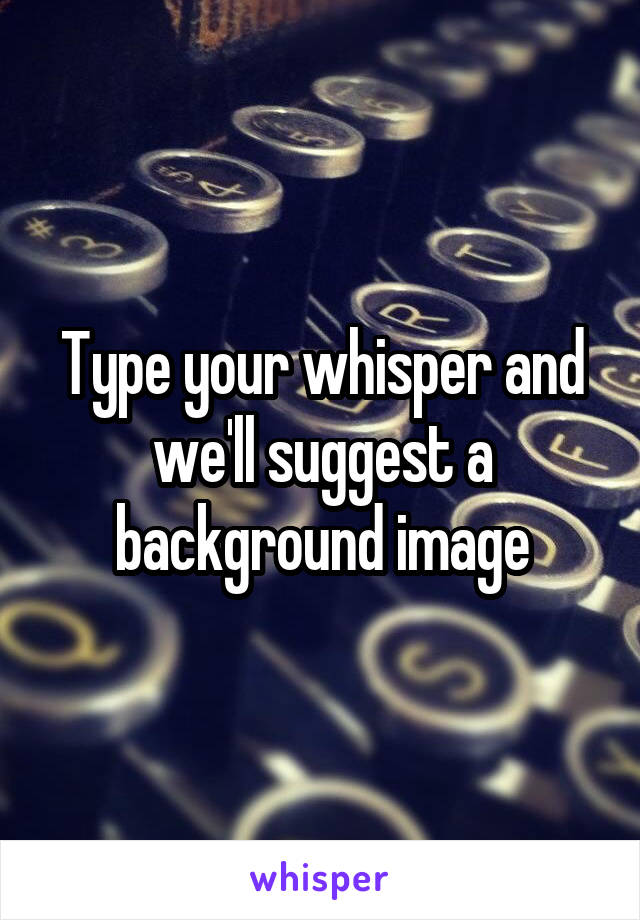 Type your whisper and we'll suggest a background image