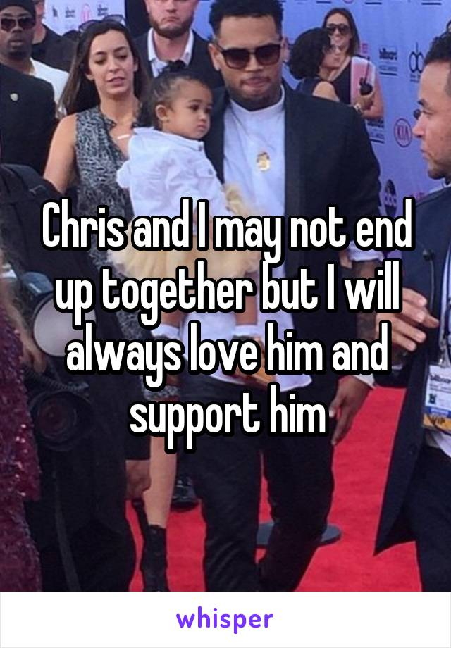 Chris and I may not end up together but I will always love him and support him