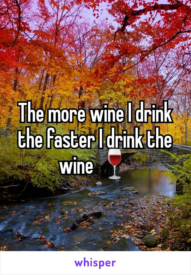 The more wine I drink the faster I drink the wine 🍷