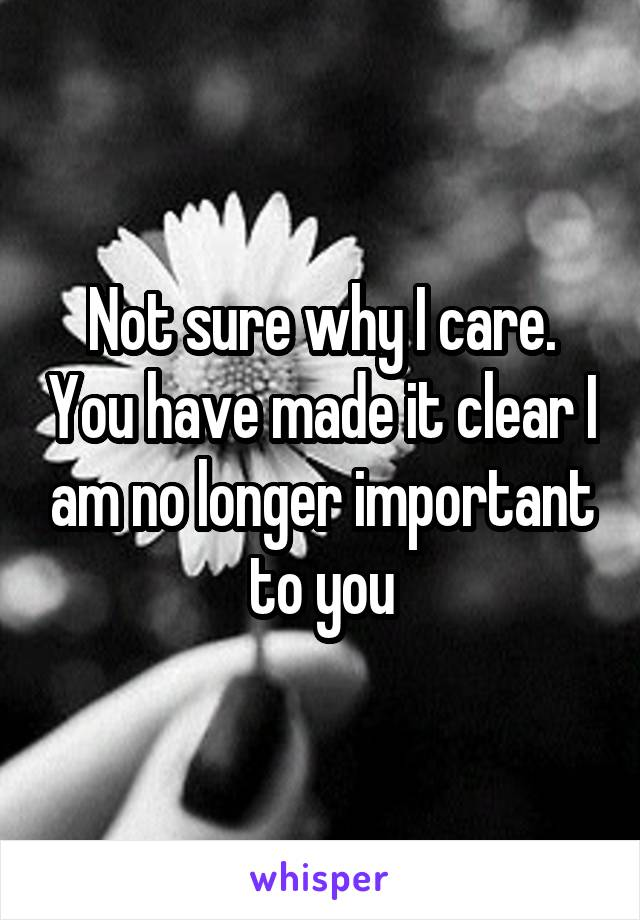 Not sure why I care. You have made it clear I am no longer important to you