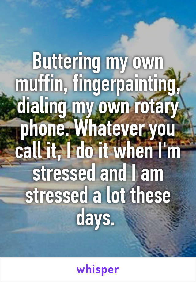 Buttering my own muffin, fingerpainting, dialing my own rotary phone. Whatever you call it, I do it when I'm stressed and I am stressed a lot these days.