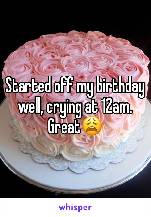 Started off my birthday well, crying at 12am. Great😩