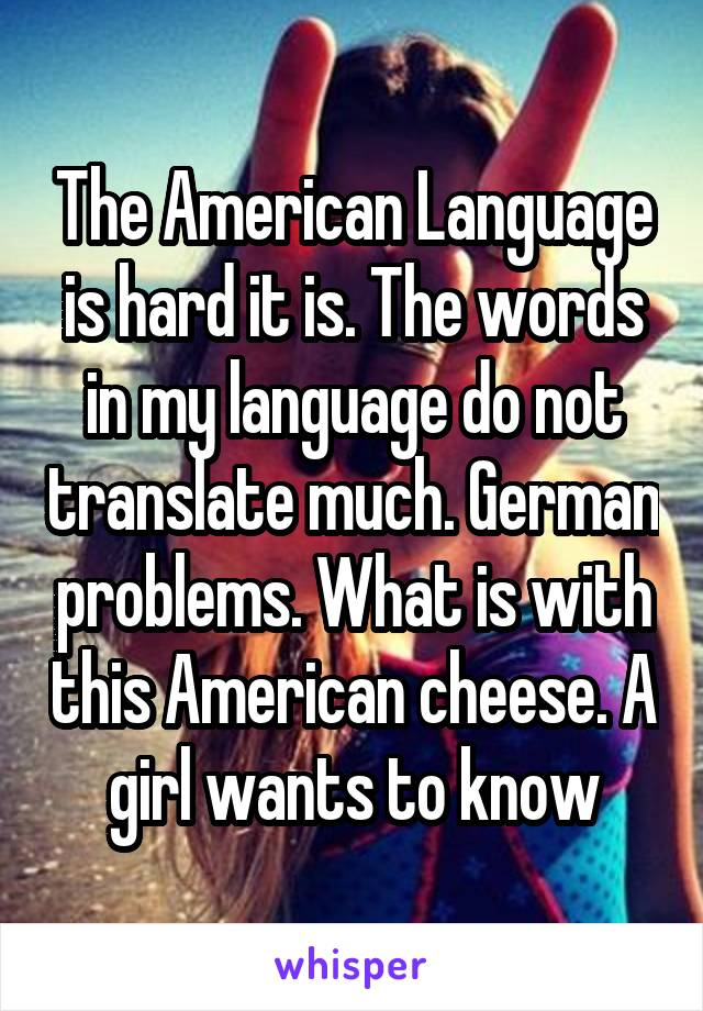 The American Language is hard it is. The words in my language do not translate much. German problems. What is with this American cheese. A girl wants to know