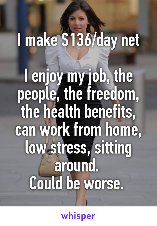I make $136/day net  I enjoy my job, the people, the freedom, the health benefits, can work from home, low stress, sitting around.  Could be worse.