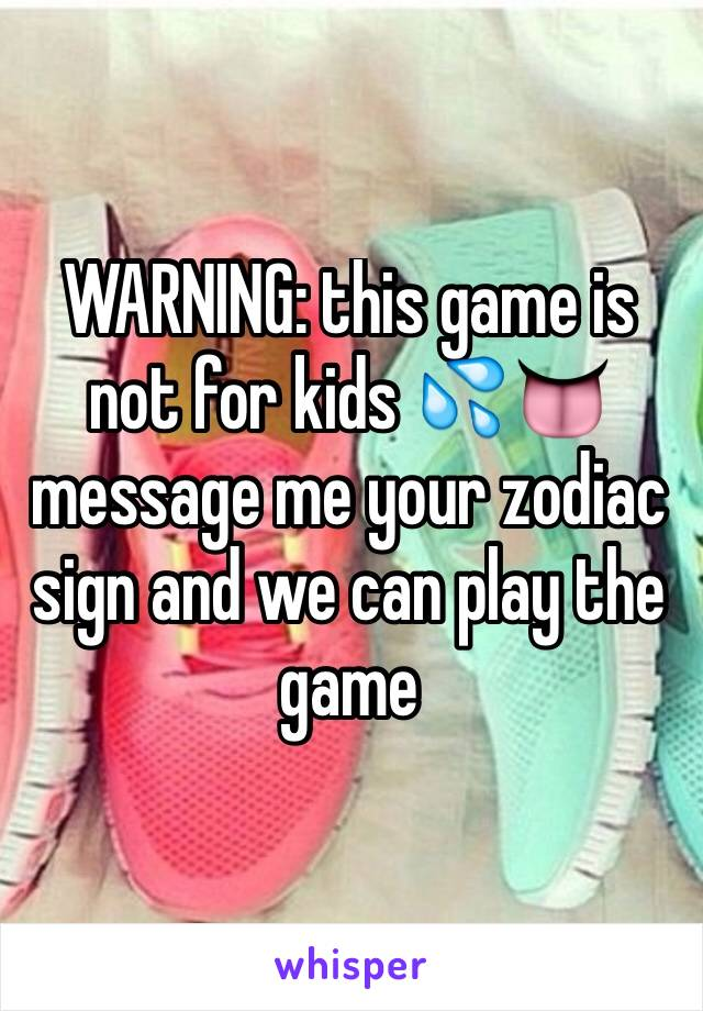 WARNING: this game is not for kids 💦👅 message me your zodiac sign and we can play the game