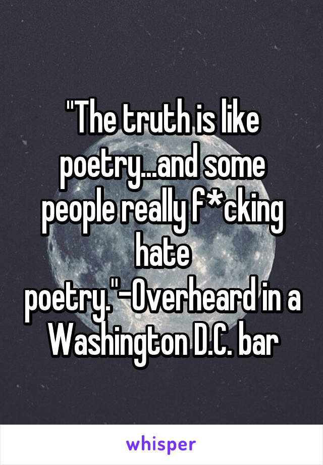 """""""The truth is like poetry...and some people really f*cking hate poetry.""""-Overheard in a Washington D.C. bar"""