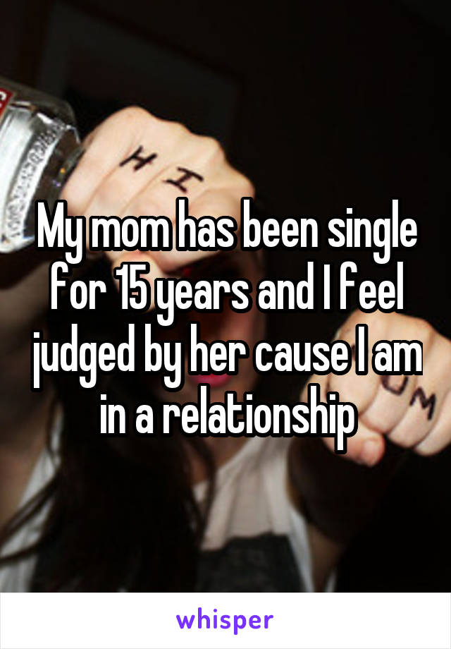 My mom has been single for 15 years and I feel judged by her cause I am in a relationship