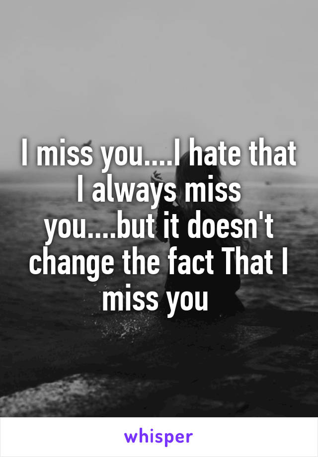 I miss you....I hate that I always miss you....but it doesn't change the fact That I miss you