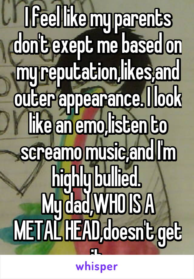 I feel like my parents don't exept me based on my reputation,likes,and outer appearance. I look like an emo,listen to screamo music,and I'm highly bullied.  My dad,WHO IS A METAL HEAD,doesn't get it.