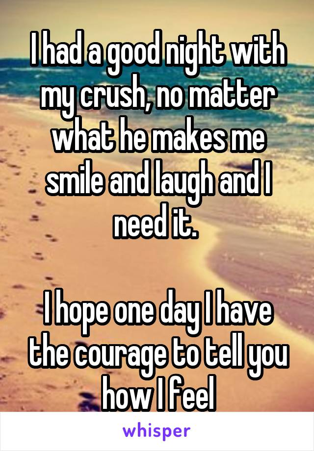 I had a good night with my crush, no matter what he makes me smile and laugh and I need it.   I hope one day I have the courage to tell you how I feel