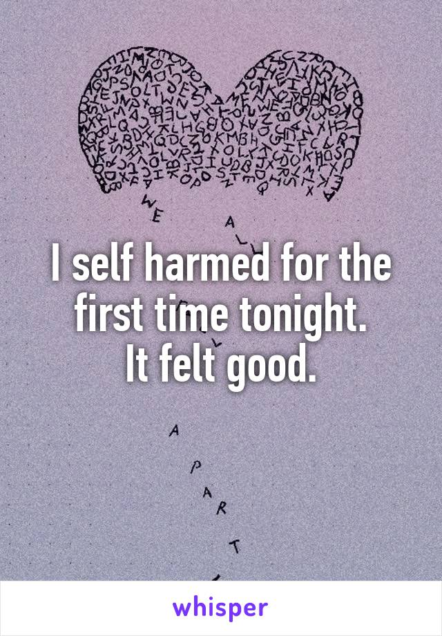 I self harmed for the first time tonight. It felt good.