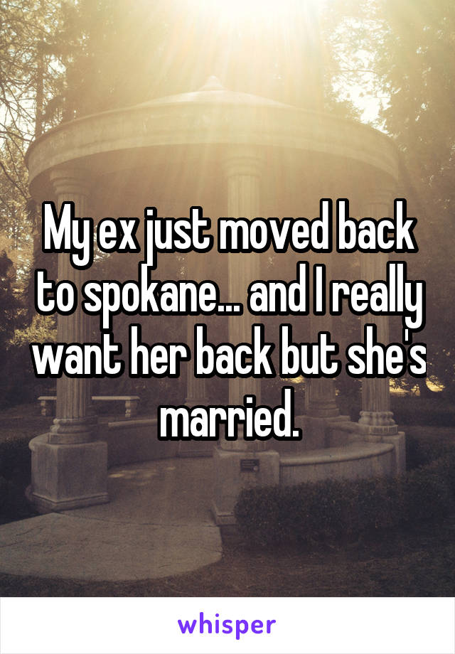My ex just moved back to spokane... and I really want her back but she's married.