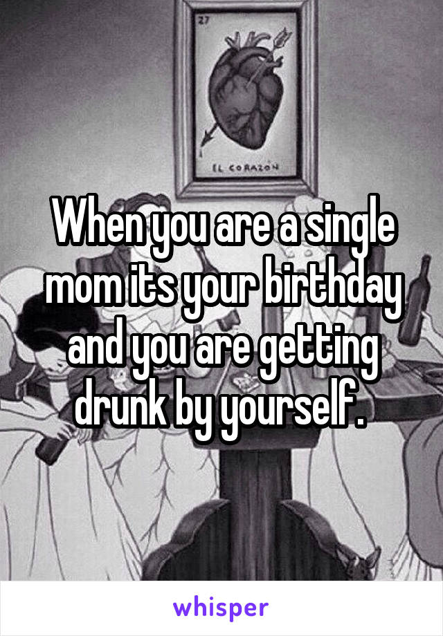 When you are a single mom its your birthday and you are getting drunk by yourself.