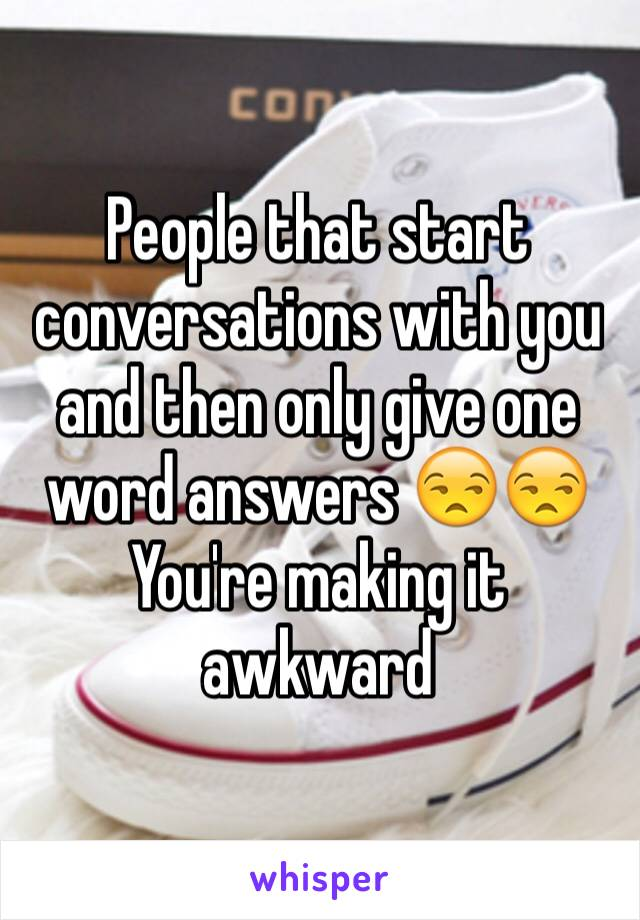People that start conversations with you and then only give one word answers 😒😒 You're making it awkward