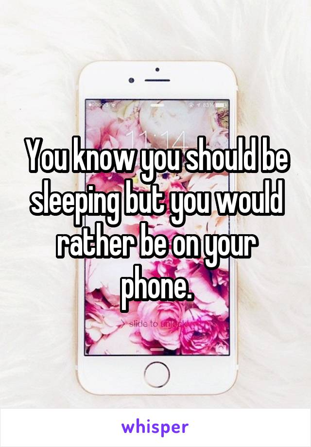 You know you should be sleeping but you would rather be on your phone.