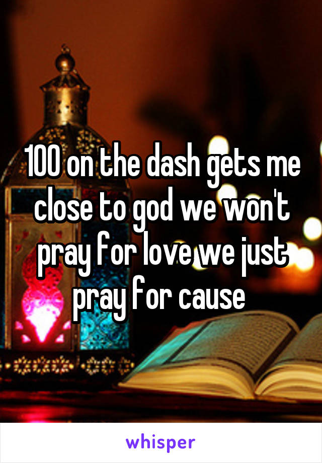 100 on the dash gets me close to god we won't pray for love we just pray for cause