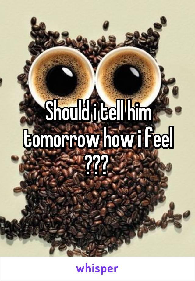 Should i tell him tomorrow how i feel ???