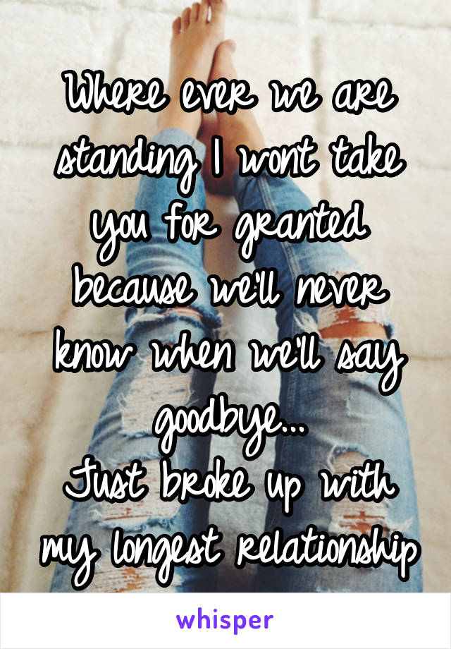 Where ever we are standing I wont take you for granted because we'll never know when we'll say goodbye... Just broke up with my longest relationship