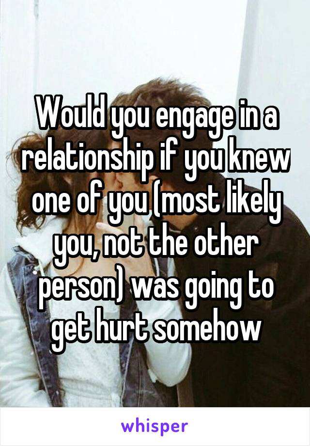 Would you engage in a relationship if you knew one of you (most likely you, not the other person) was going to get hurt somehow