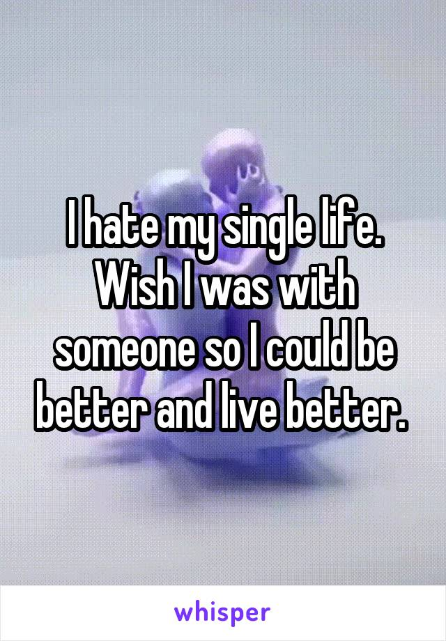 I hate my single life. Wish I was with someone so I could be better and live better.