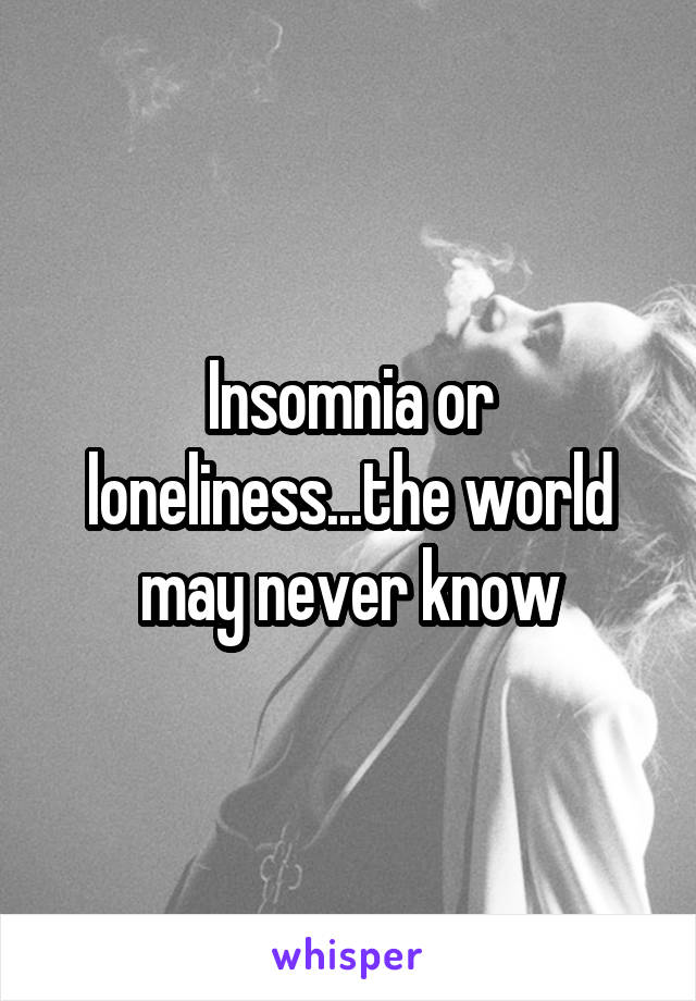Insomnia or loneliness...the world may never know