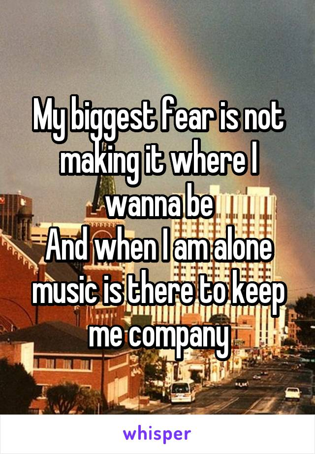 My biggest fear is not making it where I wanna be And when I am alone music is there to keep me company