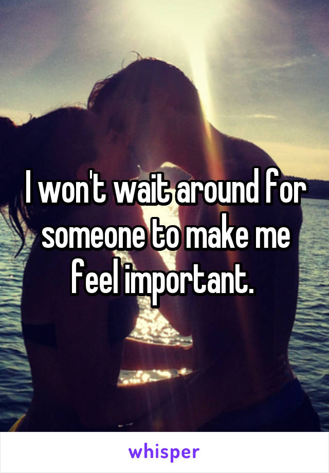 I won't wait around for someone to make me feel important.