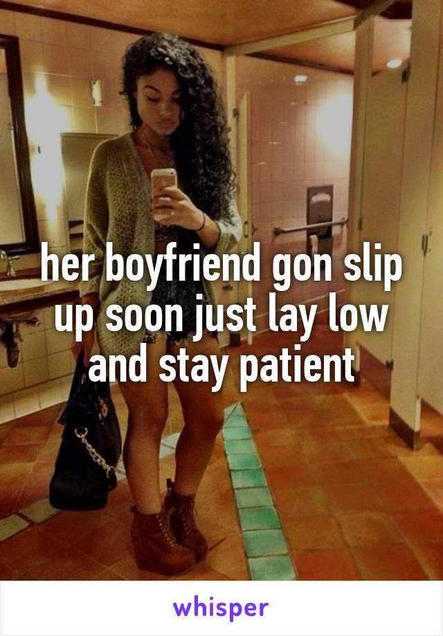 her boyfriend gon slip up soon just lay low and stay patient