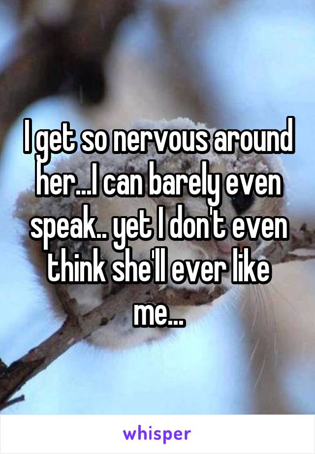 I get so nervous around her...I can barely even speak.. yet I don't even think she'll ever like me...