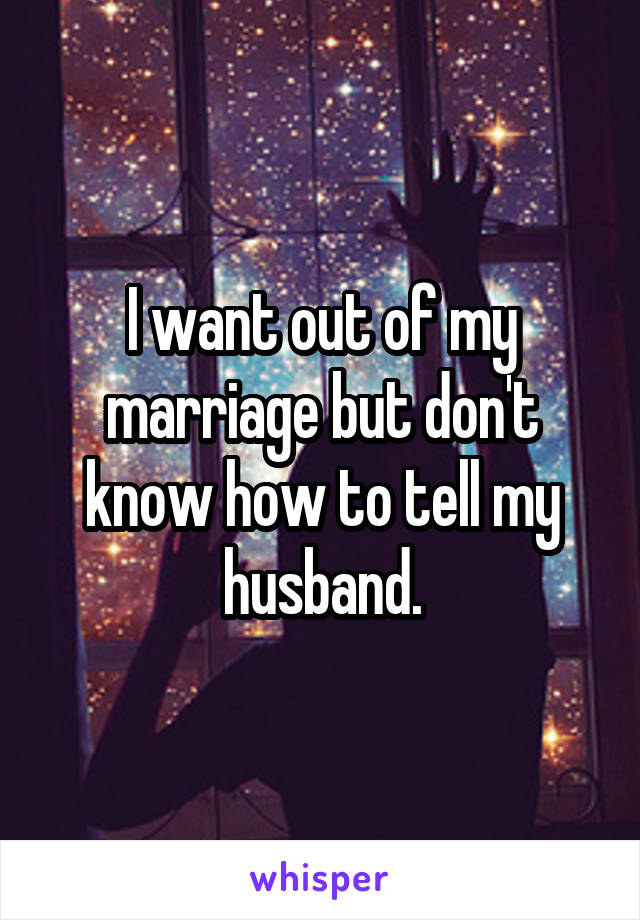 I want out of my marriage but don't know how to tell my husband.