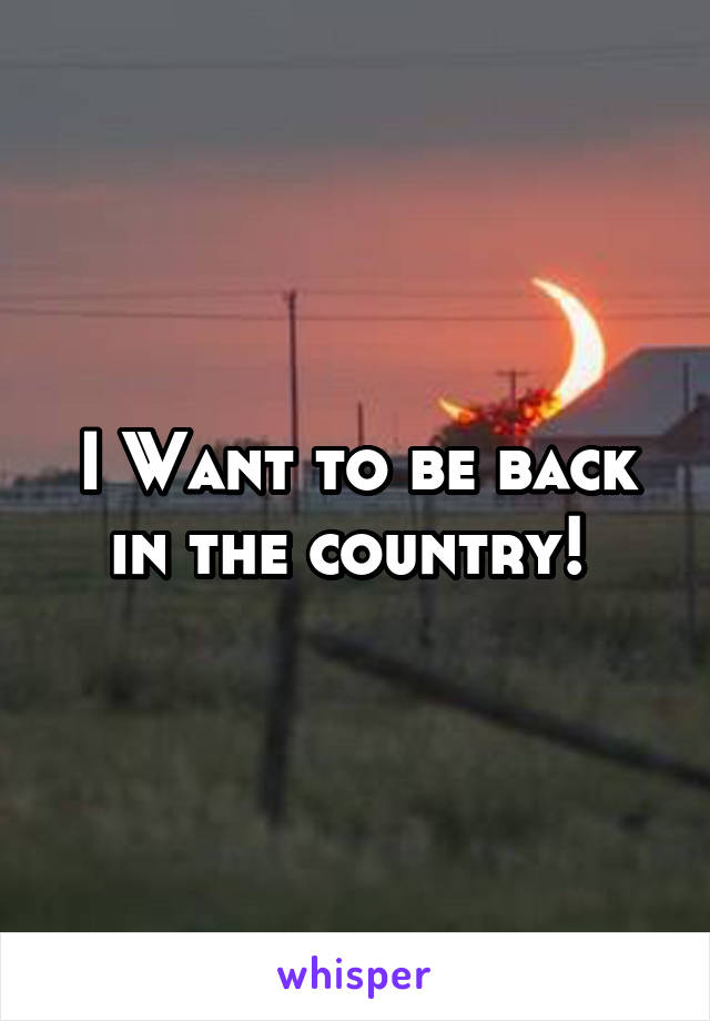 I Want to be back in the country!