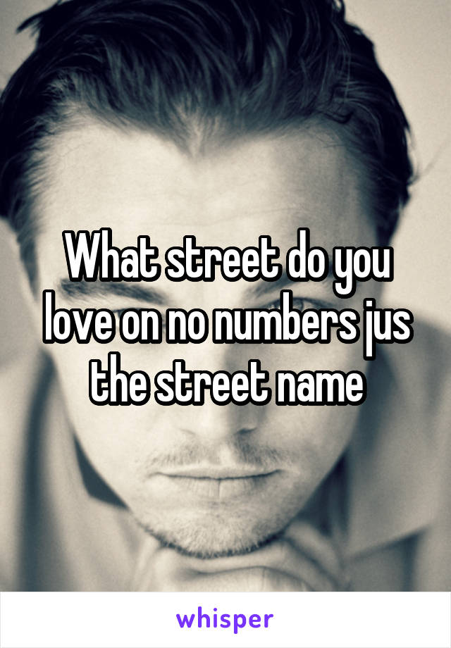 What street do you love on no numbers jus the street name