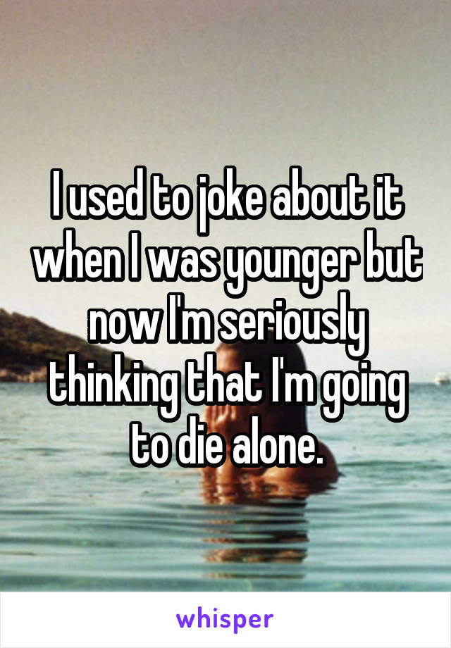 I used to joke about it when I was younger but now I'm seriously thinking that I'm going to die alone.