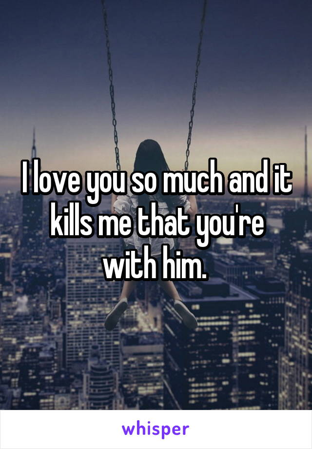 I love you so much and it kills me that you're with him.