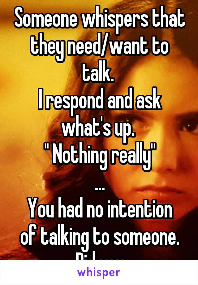 """Someone whispers that they need/want to talk.  I respond and ask what's up.  """" Nothing really"""" ... You had no intention of talking to someone. Did you"""