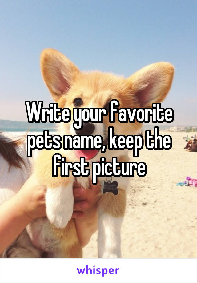 Write your favorite pets name, keep the first picture