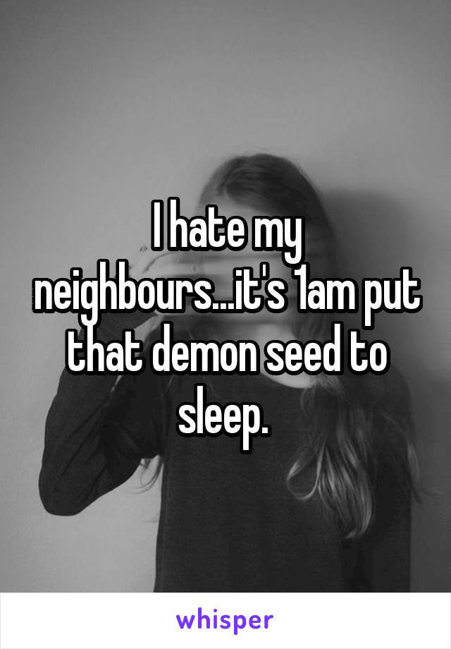 I hate my neighbours...it's 1am put that demon seed to sleep.